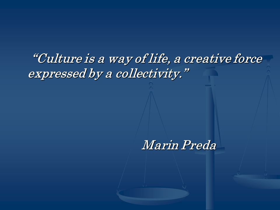 Culture is a way of life, a creative force expressed by a collectivity. Culture is a way of life, a creative force expressed by a collectivity. Marin Preda Marin Preda