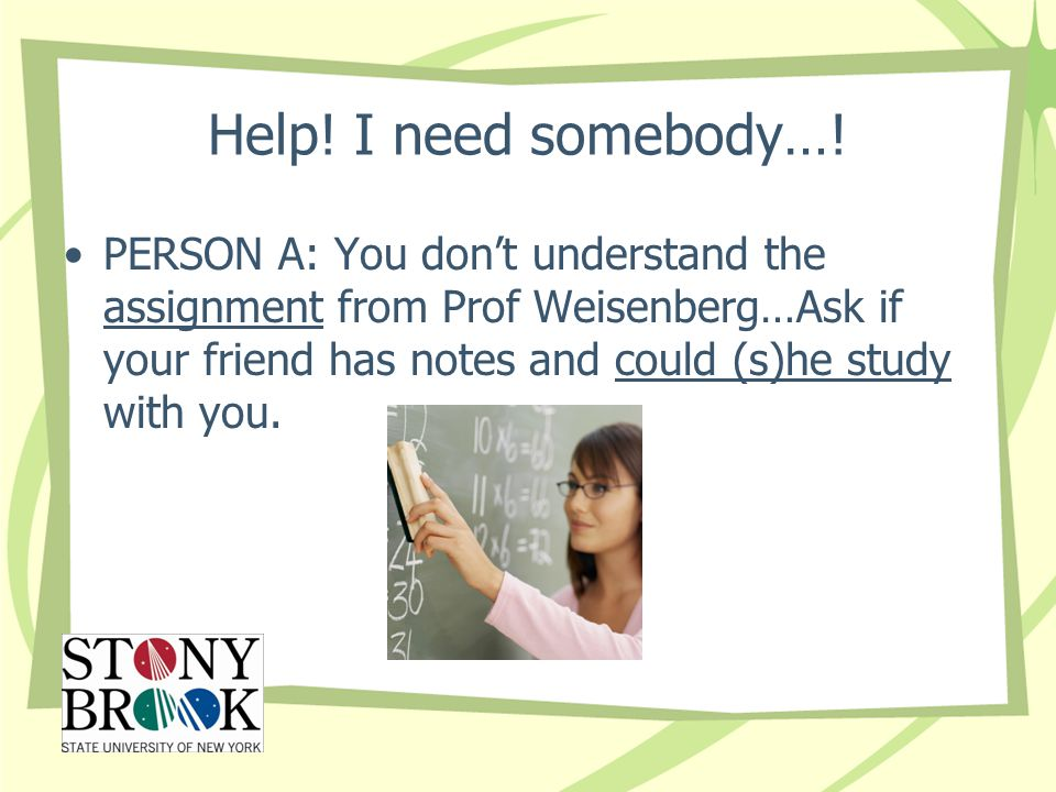 Help! I need somebody…! PERSON A: You don't understand the assignment from Prof Weisenberg…Ask if your friend has notes and could (s)he study with you