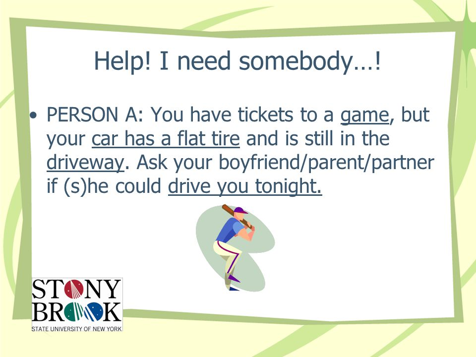 Help! I need somebody…! PERSON A: You have tickets to a game, but your car has a flat tire and is still in the driveway. Ask your boyfriend/parent/par