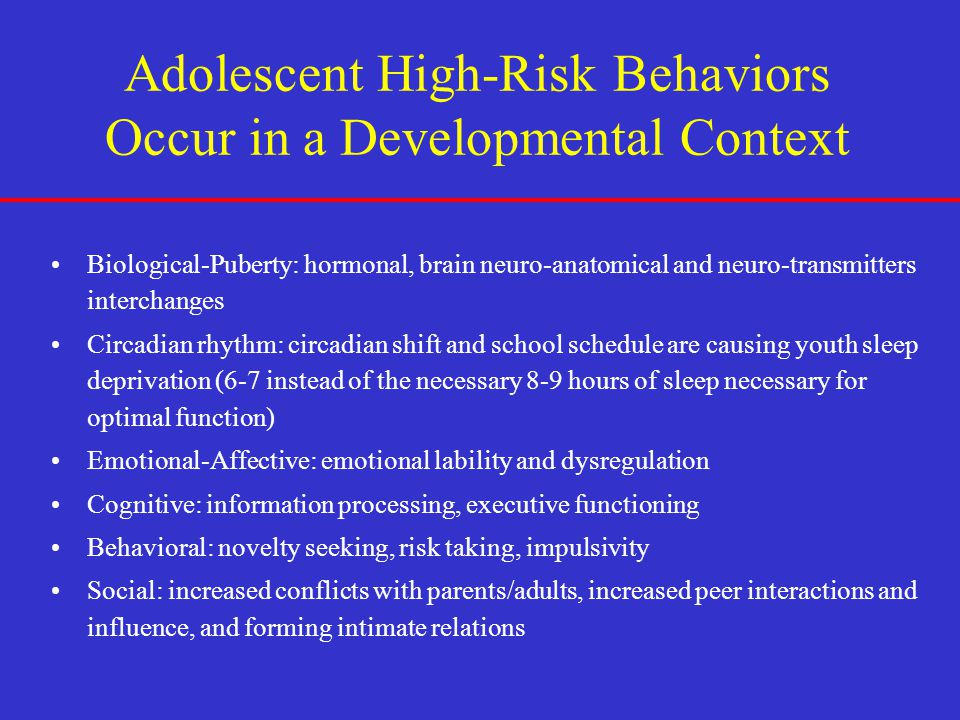 Adolescent High-Risk Behaviors Occur in a Developmental Context Biological-Puberty: hormonal, brain neuro-anatomical and neuro-transmitters interchang