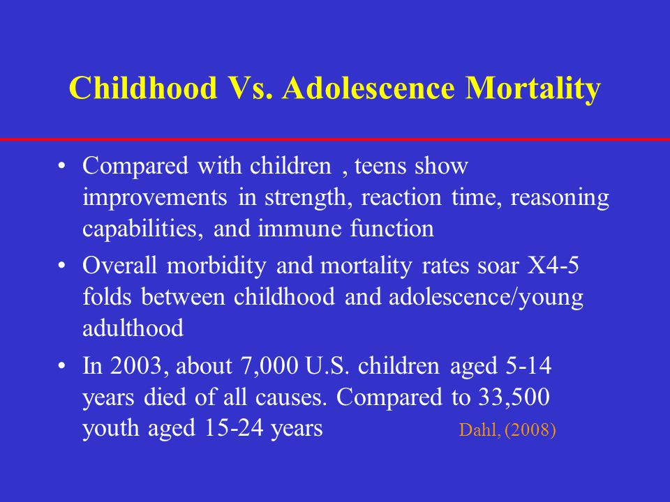 Childhood Vs. Adolescence Mortality Compared with children, teens show improvements in strength, reaction time, reasoning capabilities, and immune fun