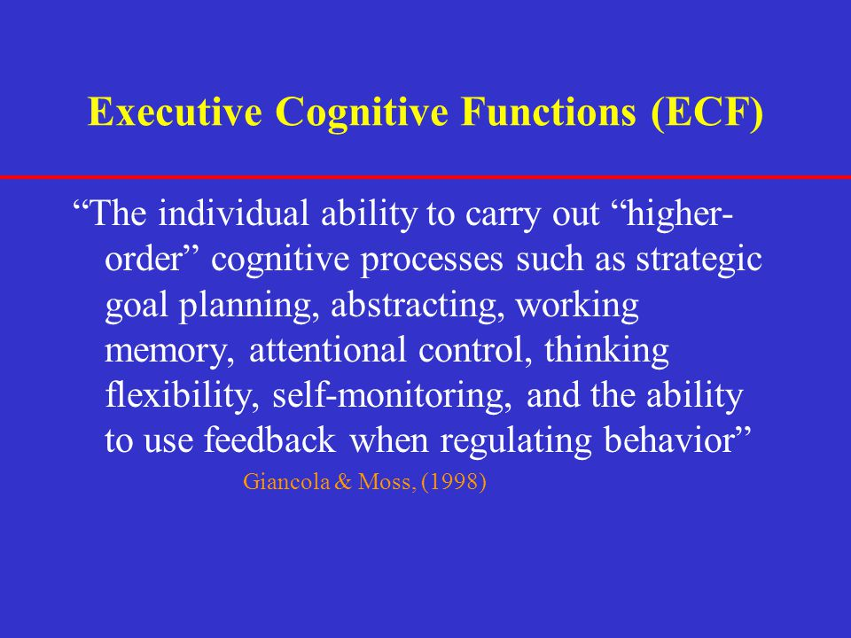 """Executive Cognitive Functions (ECF) """"The individual ability to carry out """"higher- order"""" cognitive processes such as strategic goal planning, abstract"""