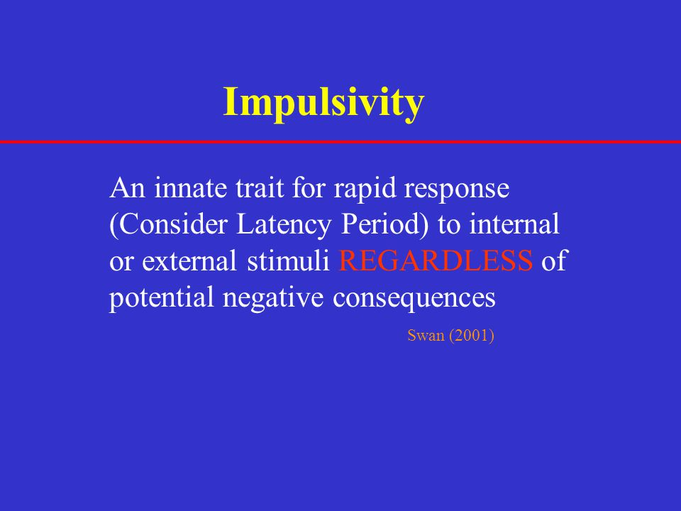 Impulsivity An innate trait for rapid response (Consider Latency Period) to internal or external stimuli REGARDLESS of potential negative consequences
