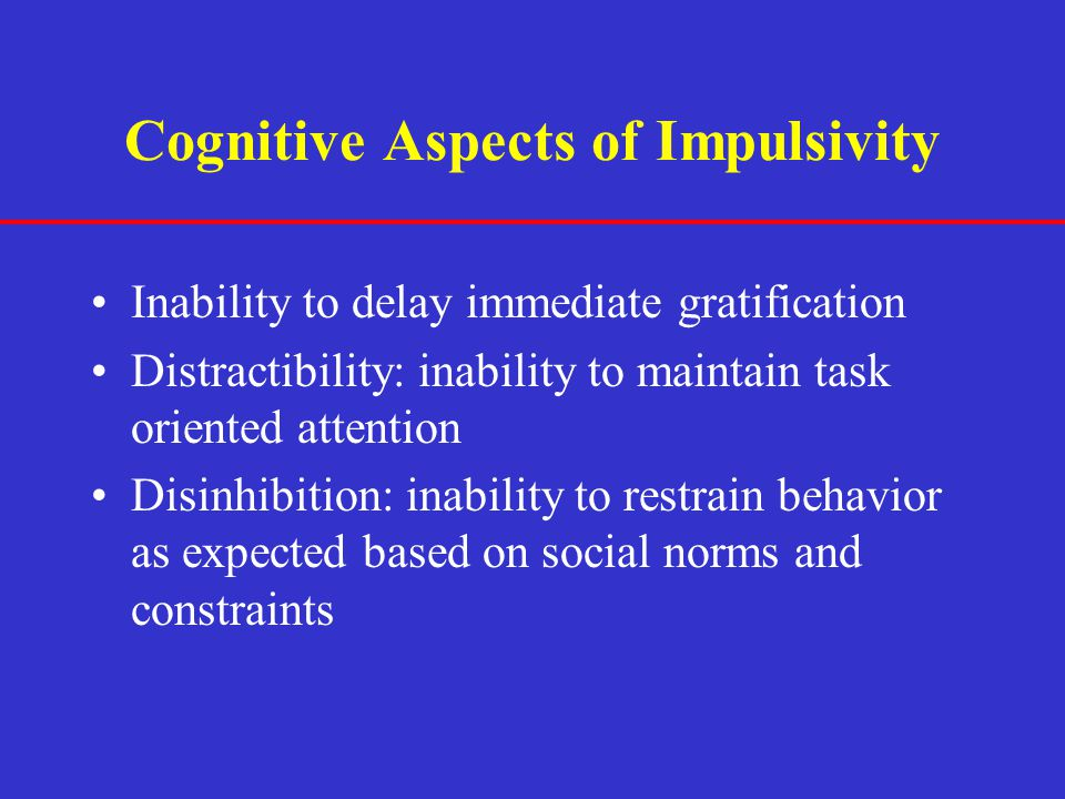 Cognitive Aspects of Impulsivity Inability to delay immediate gratification Distractibility: inability to maintain task oriented attention Disinhibiti
