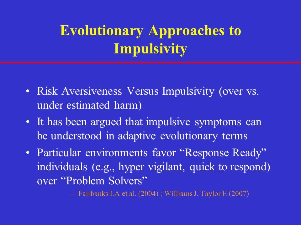 Evolutionary Approaches to Impulsivity Risk Aversiveness Versus Impulsivity (over vs. under estimated harm) It has been argued that impulsive symptoms