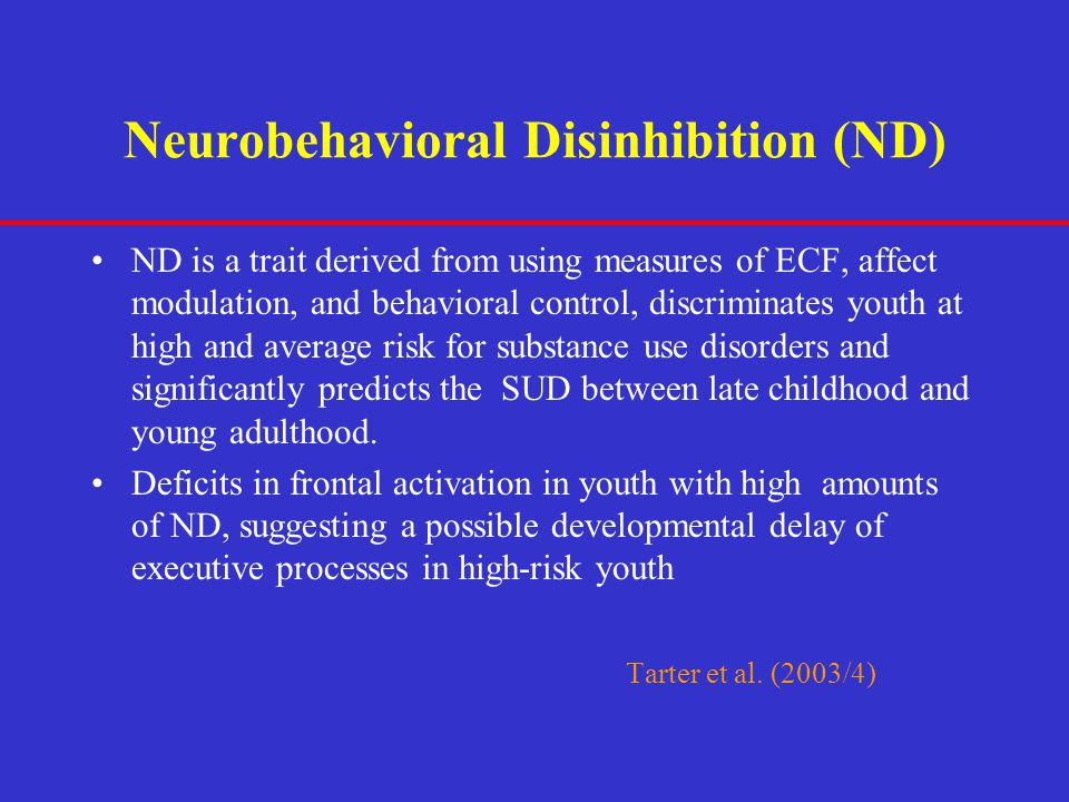 Neurobehavioral Disinhibition (ND) ND is a trait derived from using measures of ECF, affect modulation, and behavioral control, discriminates youth at