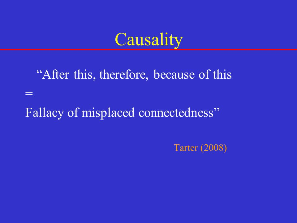 """Causality """"After this, therefore, because of this = Fallacy of misplaced connectedness"""" Tarter (2008)"""