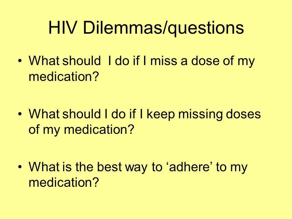 HIV Dilemmas/questions What should I do if I miss a dose of my medication? What should I do if I keep missing doses of my medication? What is the best