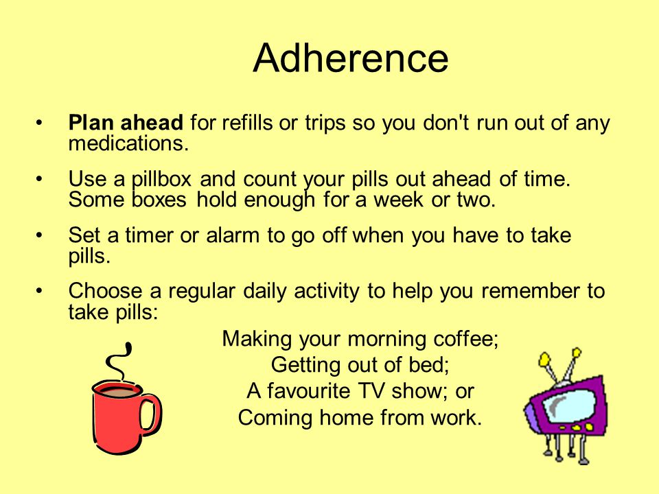 Adherence Plan ahead for refills or trips so you don't run out of any medications. Use a pillbox and count your pills out ahead of time. Some boxes ho
