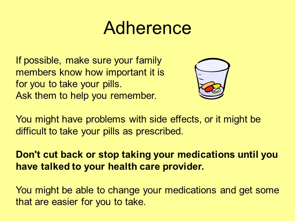 Adherence If possible, make sure your family members know how important it is for you to take your pills. Ask them to help you remember. You might hav