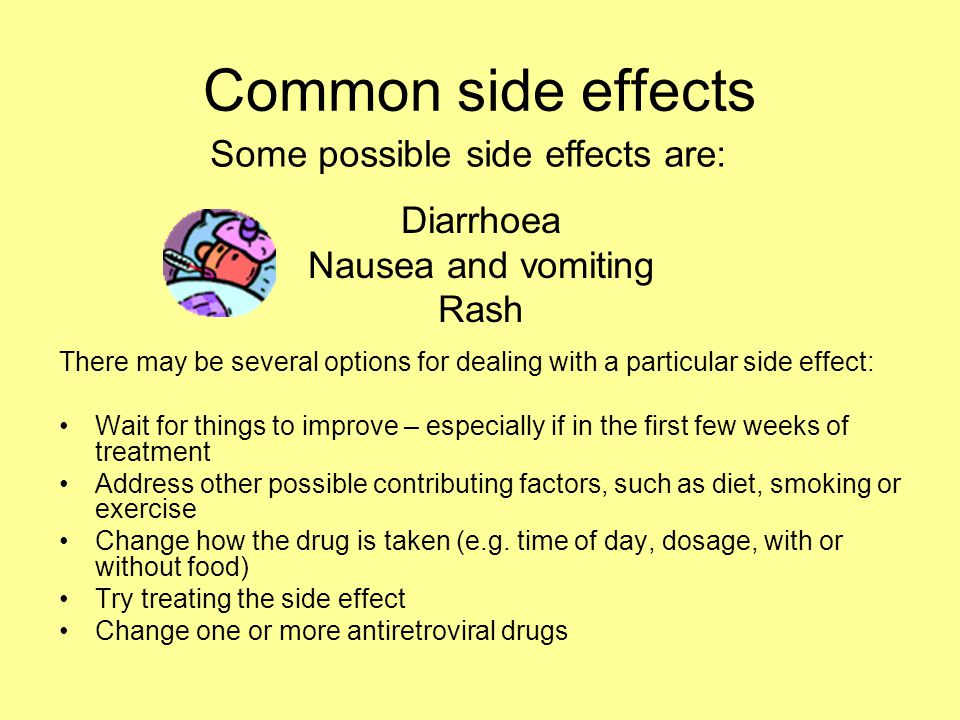 Common side effects Diarrhoea Nausea and vomiting Rash There may be several options for dealing with a particular side effect: Wait for things to impr