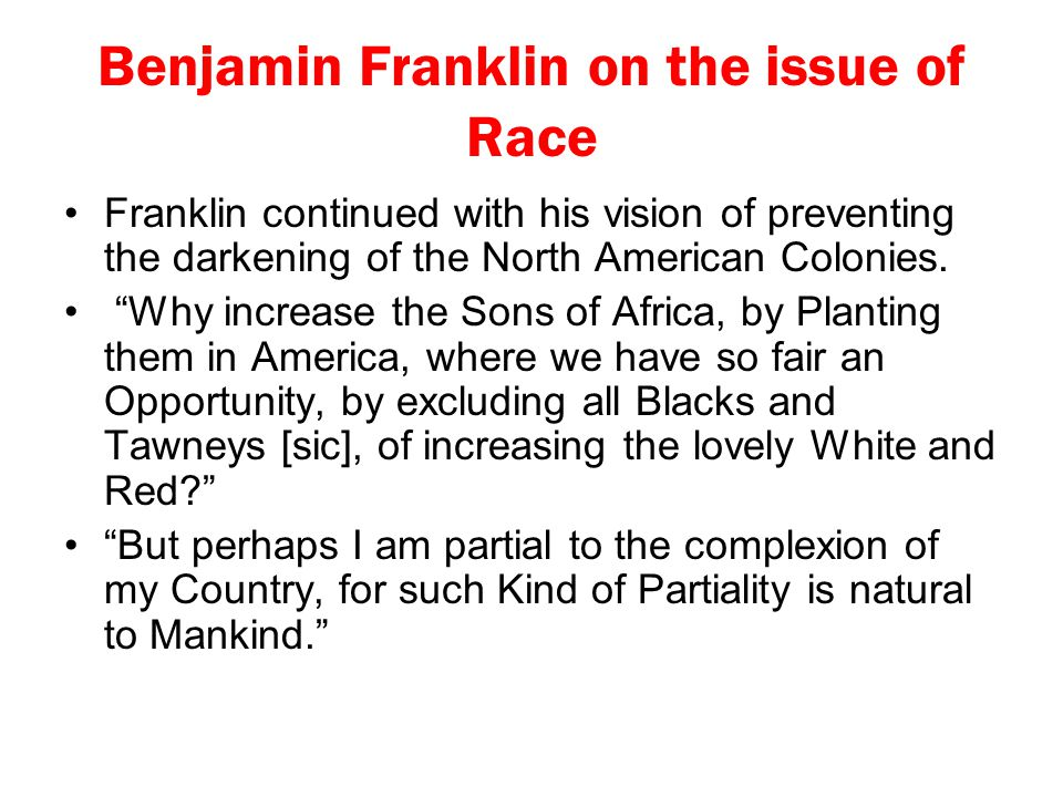 """Benjamin Franklin on the issue of Race Franklin continued with his vision of preventing the darkening of the North American Colonies. """"Why increase th"""