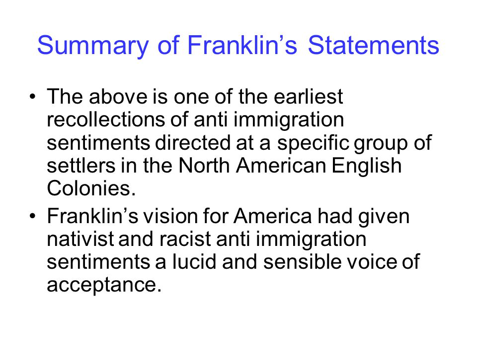 Summary of Franklin's Statements The above is one of the earliest recollections of anti immigration sentiments directed at a specific group of settlers in the North American English Colonies.
