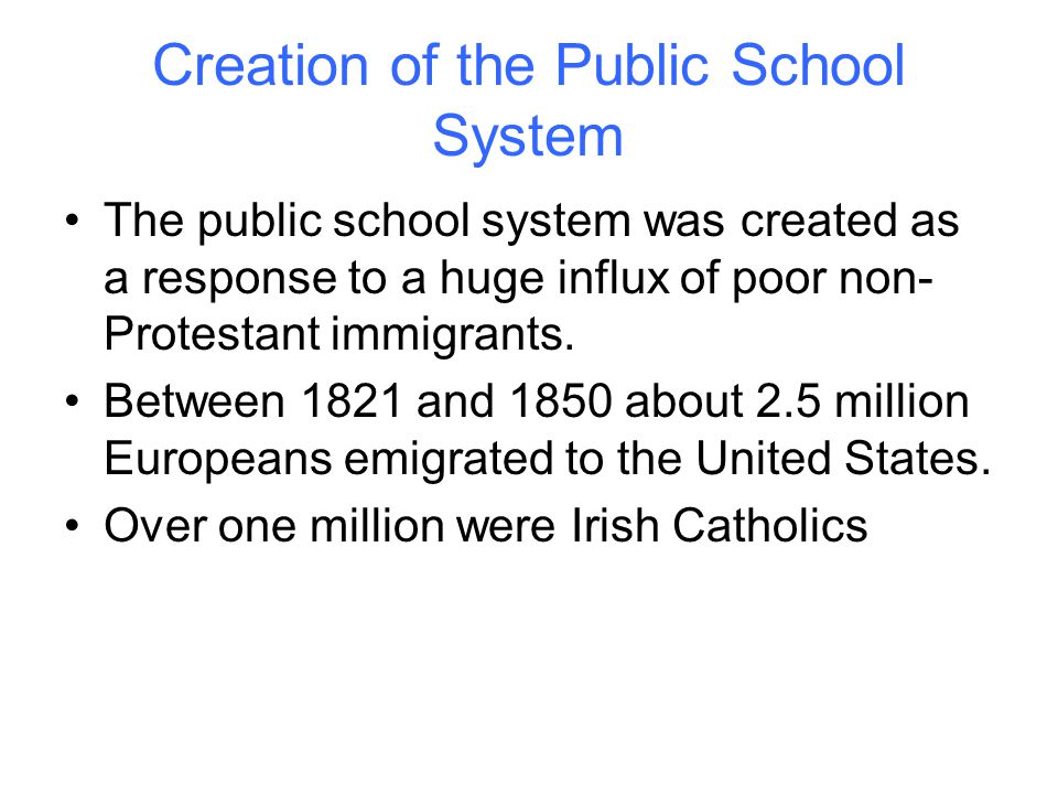 Creation of the Public School System The public school system was created as a response to a huge influx of poor non- Protestant immigrants.