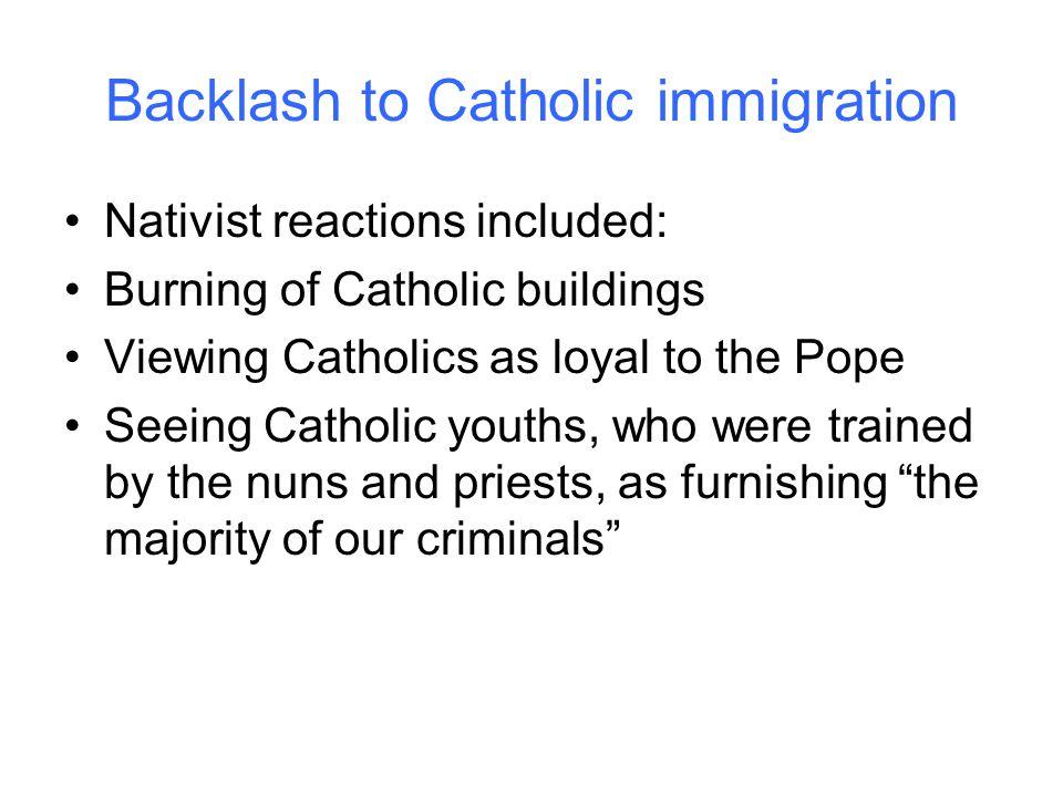 Backlash to Catholic immigration Nativist reactions included: Burning of Catholic buildings Viewing Catholics as loyal to the Pope Seeing Catholic you