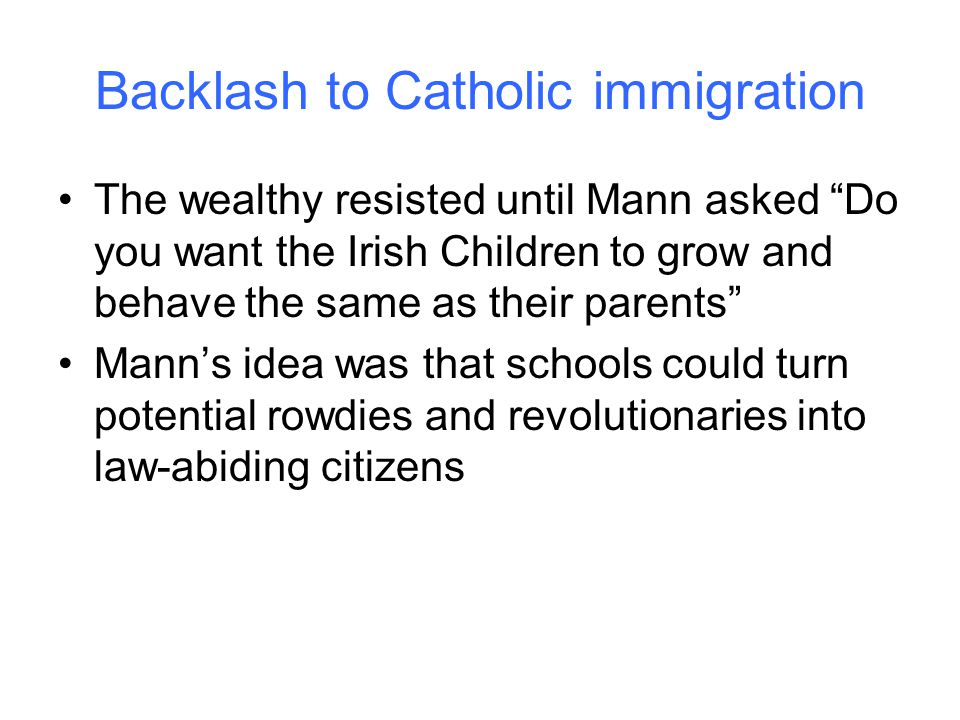 Backlash to Catholic immigration The wealthy resisted until Mann asked Do you want the Irish Children to grow and behave the same as their parents Mann's idea was that schools could turn potential rowdies and revolutionaries into law-abiding citizens