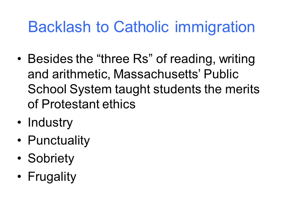 Backlash to Catholic immigration Besides the three Rs of reading, writing and arithmetic, Massachusetts' Public School System taught students the merits of Protestant ethics Industry Punctuality Sobriety Frugality