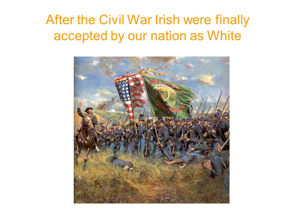 After the Civil War Irish were finally accepted by our nation as White 1