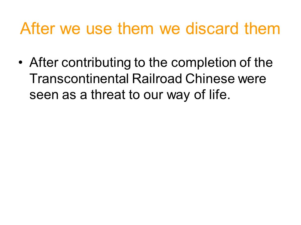 After we use them we discard them After contributing to the completion of the Transcontinental Railroad Chinese were seen as a threat to our way of li