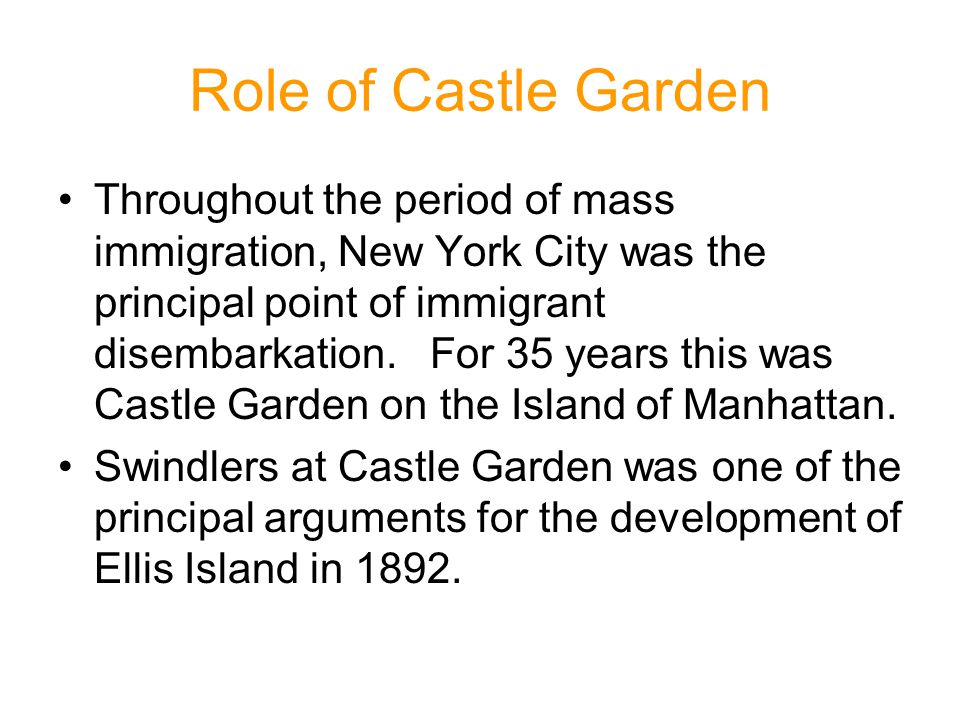 Role of Castle Garden Throughout the period of mass immigration, New York City was the principal point of immigrant disembarkation. For 35 years this