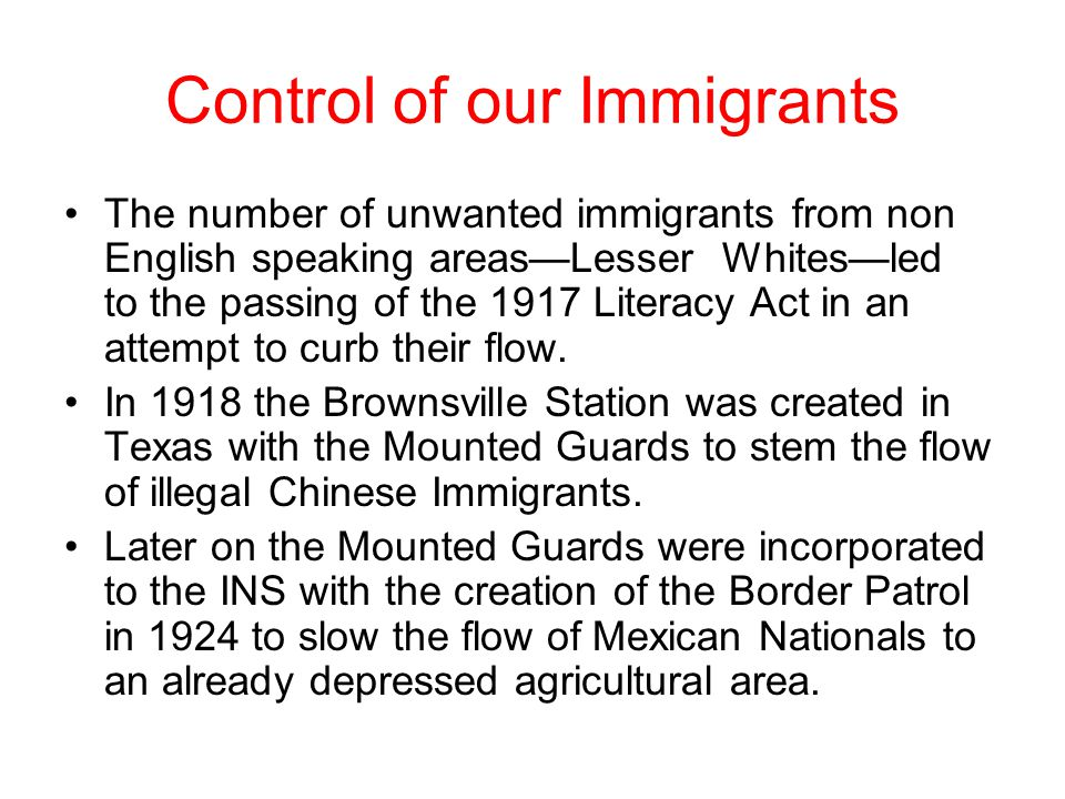 Control of our Immigrants The number of unwanted immigrants from non English speaking areas—Lesser Whites—led to the passing of the 1917 Literacy Act in an attempt to curb their flow.