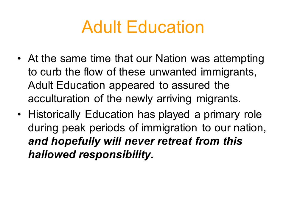 Adult Education At the same time that our Nation was attempting to curb the flow of these unwanted immigrants, Adult Education appeared to assured the acculturation of the newly arriving migrants.