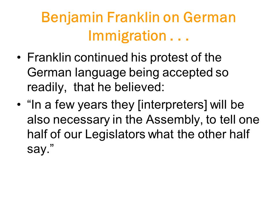 """Benjamin Franklin on German Immigration... Franklin continued his protest of the German language being accepted so readily, that he believed: """"In a fe"""