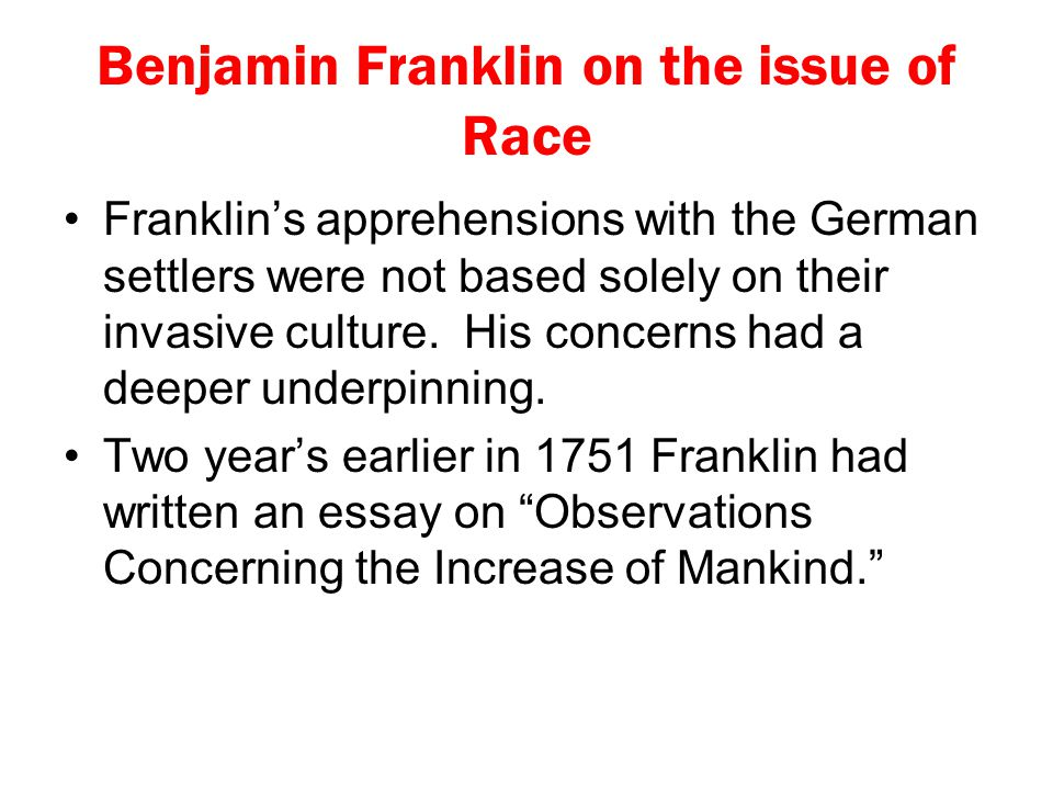 Benjamin Franklin on the issue of Race Franklin's apprehensions with the German settlers were not based solely on their invasive culture. His concerns