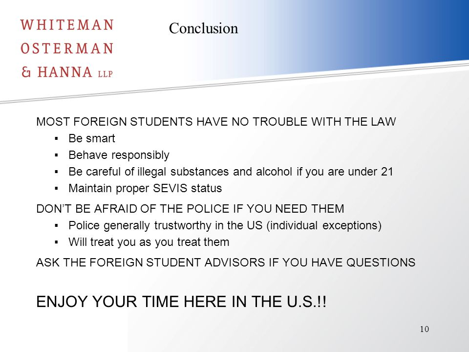 MOST FOREIGN STUDENTS HAVE NO TROUBLE WITH THE LAW ▪Be smart ▪Behave responsibly ▪Be careful of illegal substances and alcohol if you are under 21 ▪Maintain proper SEVIS status DON'T BE AFRAID OF THE POLICE IF YOU NEED THEM ▪Police generally trustworthy in the US (individual exceptions) ▪Will treat you as you treat them ASK THE FOREIGN STUDENT ADVISORS IF YOU HAVE QUESTIONS ENJOY YOUR TIME HERE IN THE U.S.!.
