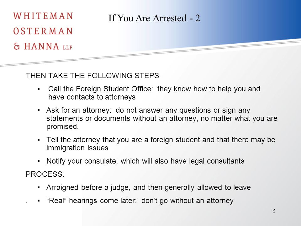 THEN TAKE THE FOLLOWING STEPS ▪Call the Foreign Student Office: they know how to help you and have contacts to attorneys ▪Ask for an attorney: do not answer any questions or sign any statements or documents without an attorney, no matter what you are promised.