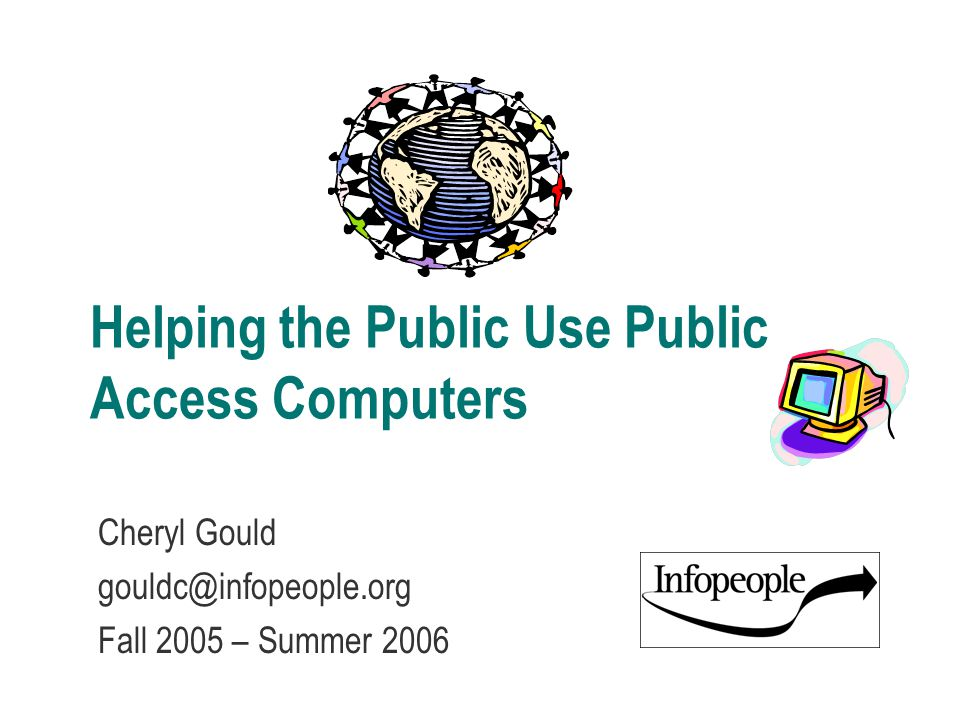 Helping the Public Use Public Access Computers Cheryl Gould gouldc@infopeople.org Fall 2005 – Summer 2006
