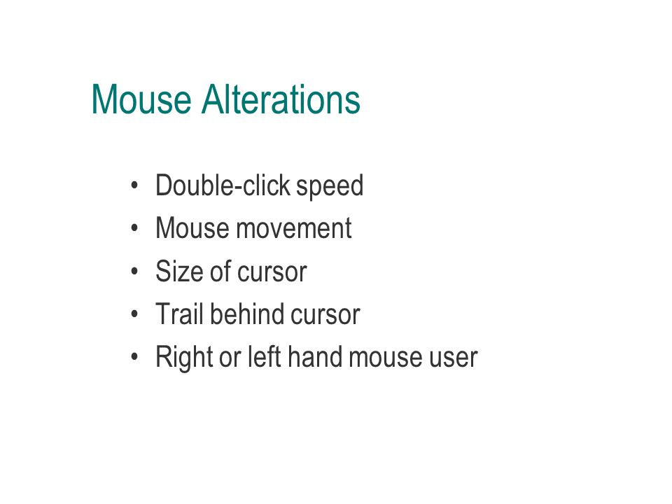 Mouse Alterations Double-click speed Mouse movement Size of cursor Trail behind cursor Right or left hand mouse user