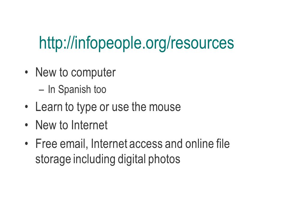 http://infopeople.org/resources New to computer –In Spanish too Learn to type or use the mouse New to Internet Free email, Internet access and online file storage including digital photos