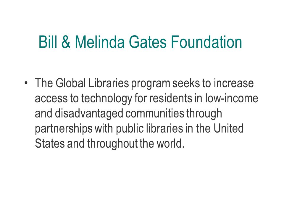Bill & Melinda Gates Foundation The Global Libraries program seeks to increase access to technology for residents in low-income and disadvantaged communities through partnerships with public libraries in the United States and throughout the world.