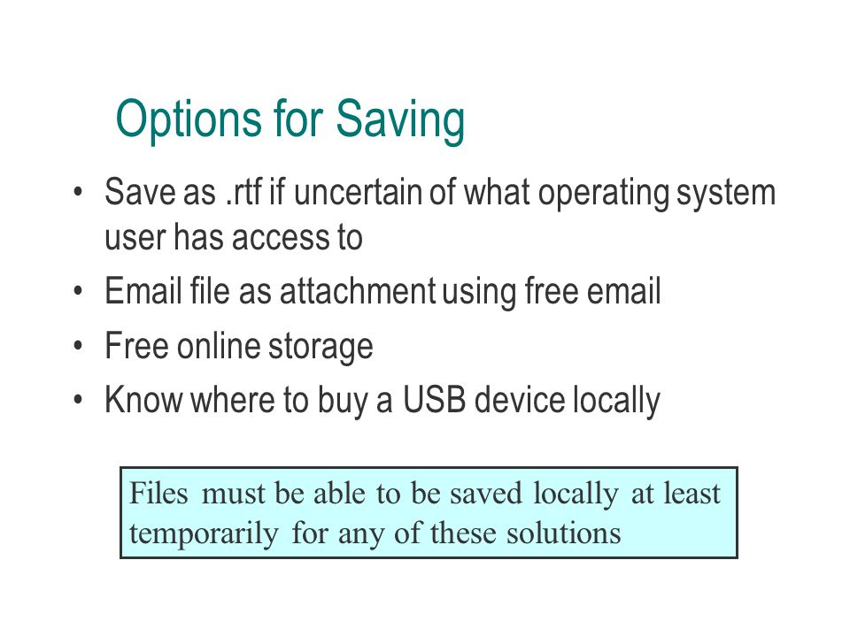 Options for Saving Save as.rtf if uncertain of what operating system user has access to Email file as attachment using free email Free online storage Know where to buy a USB device locally Files must be able to be saved locally at least temporarily for any of these solutions