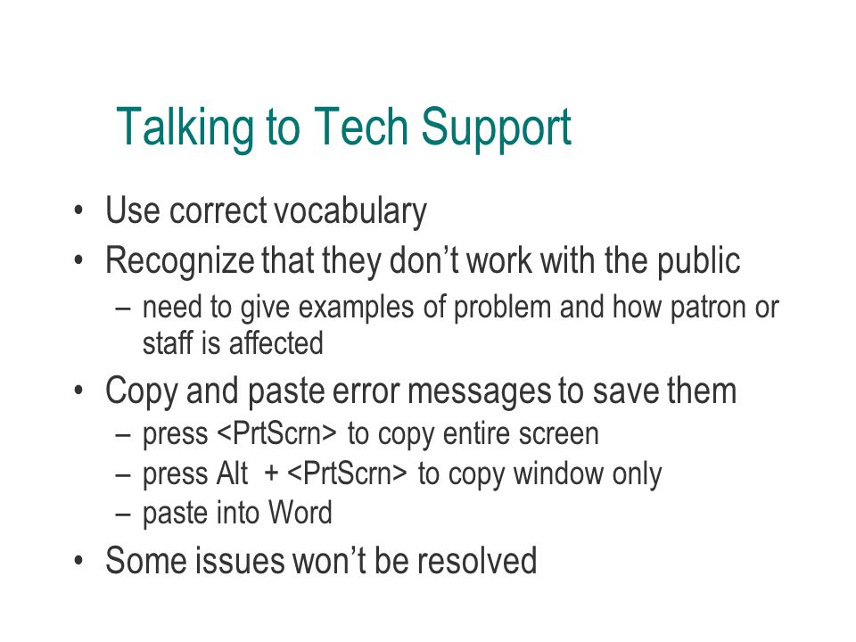 Talking to Tech Support Use correct vocabulary Recognize that they don't work with the public –need to give examples of problem and how patron or staff is affected Copy and paste error messages to save them –press to copy entire screen –press Alt + to copy window only –paste into Word Some issues won't be resolved