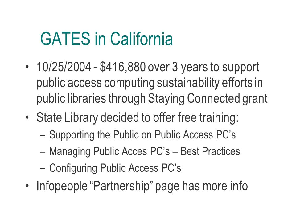 GATES in California 10/25/2004 - $416,880 over 3 years to support public access computing sustainability efforts in public libraries through Staying Connected grant State Library decided to offer free training: –Supporting the Public on Public Access PC's –Managing Public Acces PC's – Best Practices –Configuring Public Access PC's Infopeople Partnership page has more info
