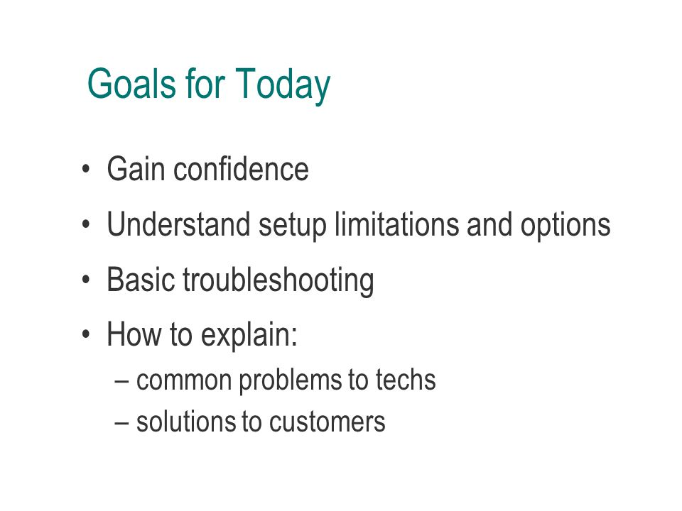Goals for Today Gain confidence Understand setup limitations and options Basic troubleshooting How to explain: –common problems to techs –solutions to customers