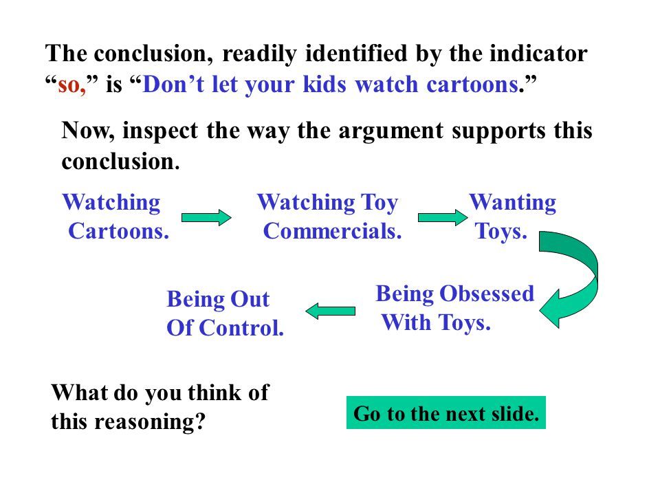 "The conclusion, readily identified by the indicator ""so,"" is ""Don't let your kids watch cartoons."" Now, inspect the way the argument supports this con"