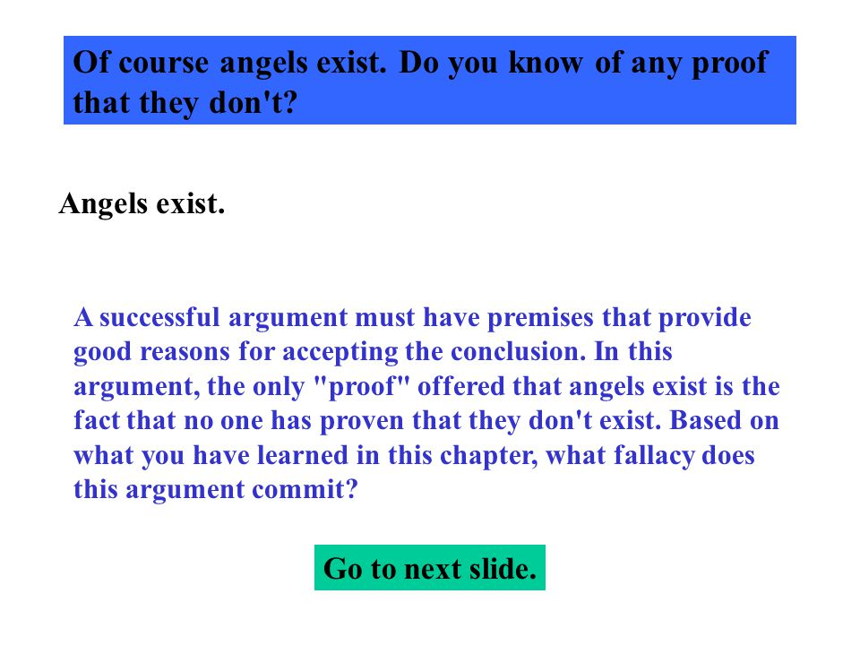Of course angels exist. Do you know of any proof that they don't? Angels exist. A successful argument must have premises that provide good reasons for