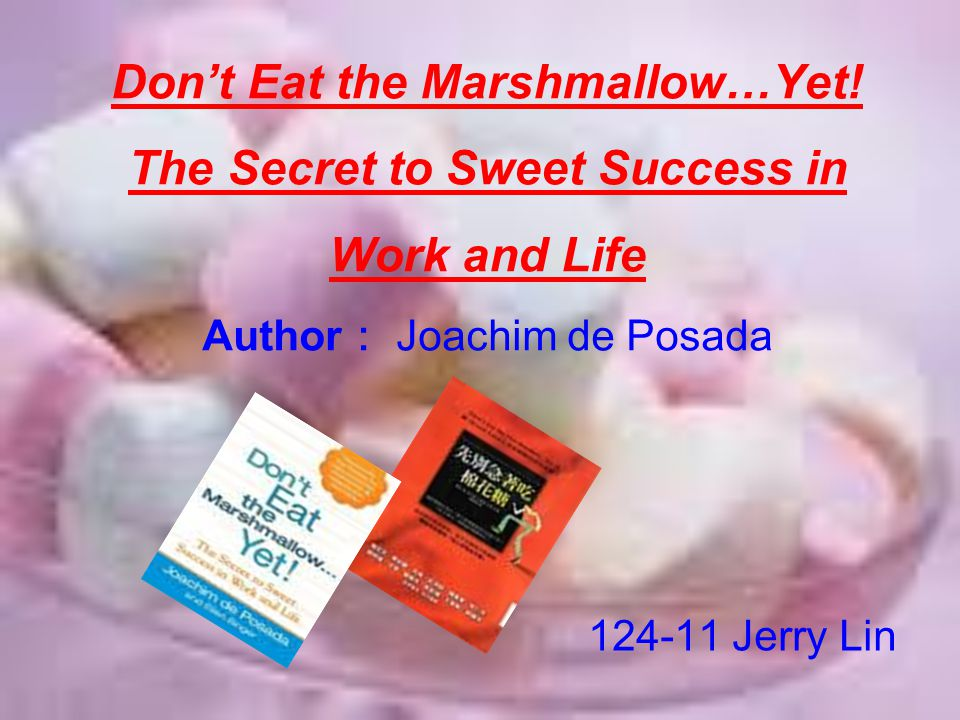 Don't Eat the Marshmallow…Yet! The Secret to Sweet Success in Work and Life Author : Joachim de Posada 124-11 Jerry Lin