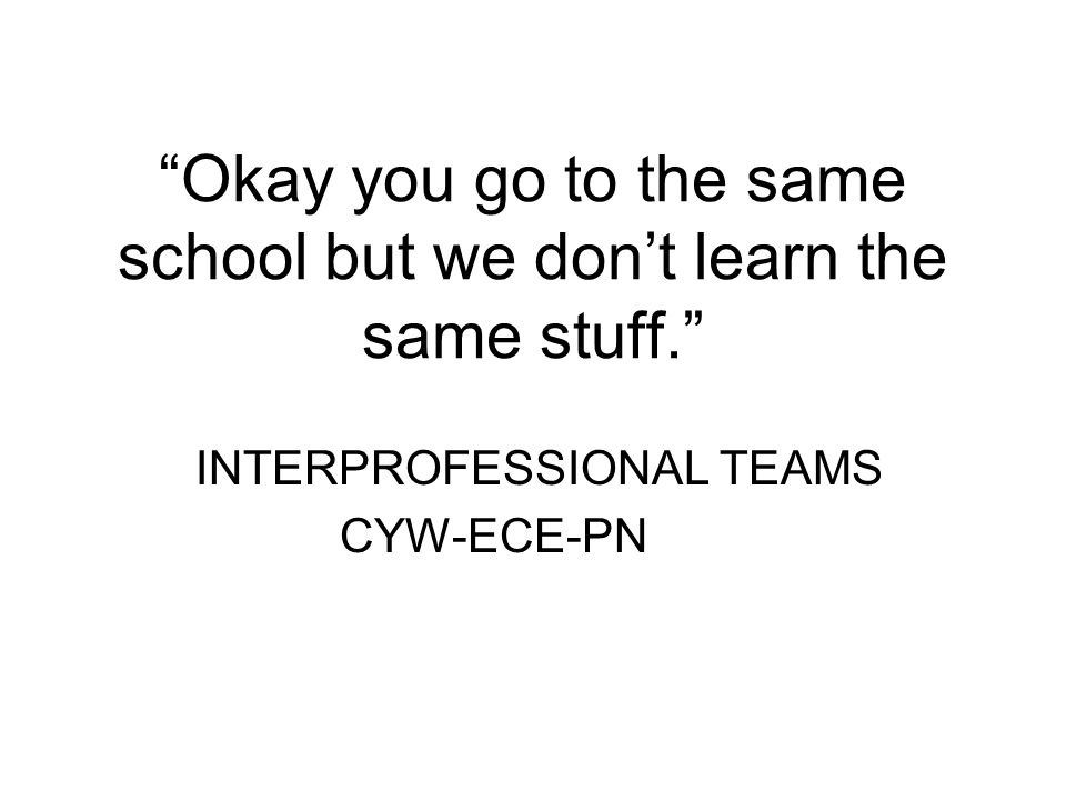 Okay you go to the same school but we don't learn the same stuff. INTERPROFESSIONAL TEAMS CYW-ECE-PN