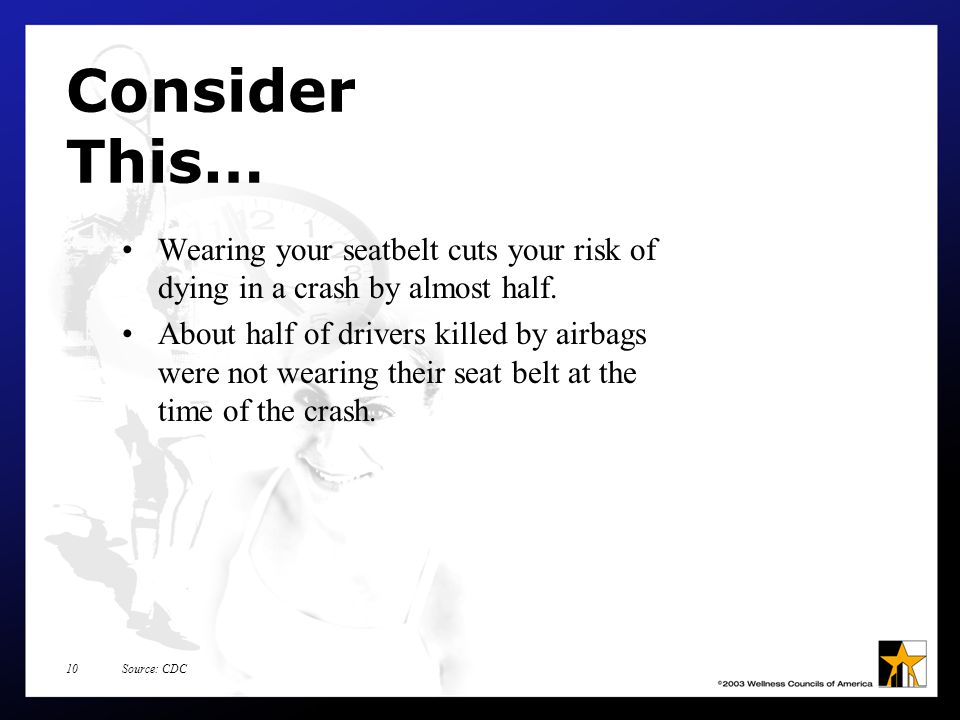 Source: CDC10 Consider This… Wearing your seatbelt cuts your risk of dying in a crash by almost half.