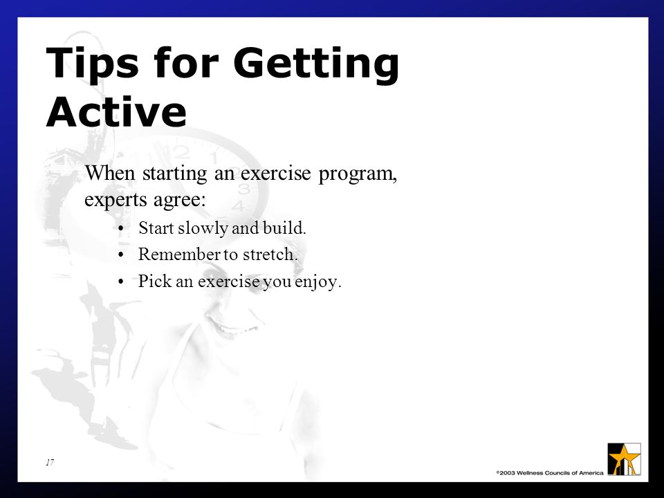 17 Tips for Getting Active When starting an exercise program, experts agree: Start slowly and build.