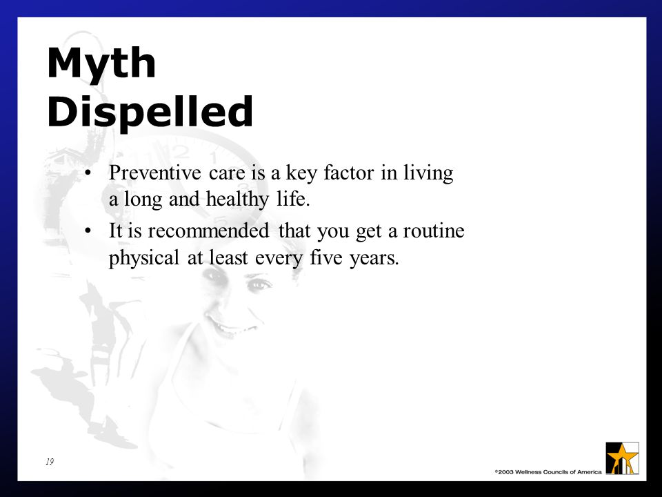 19 Myth Dispelled Preventive care is a key factor in living a long and healthy life.