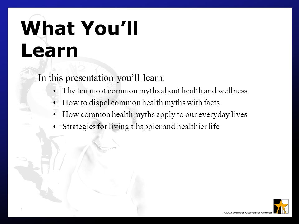 2 What You'll Learn In this presentation you'll learn: The ten most common myths about health and wellness How to dispel common health myths with facts How common health myths apply to our everyday lives Strategies for living a happier and healthier life