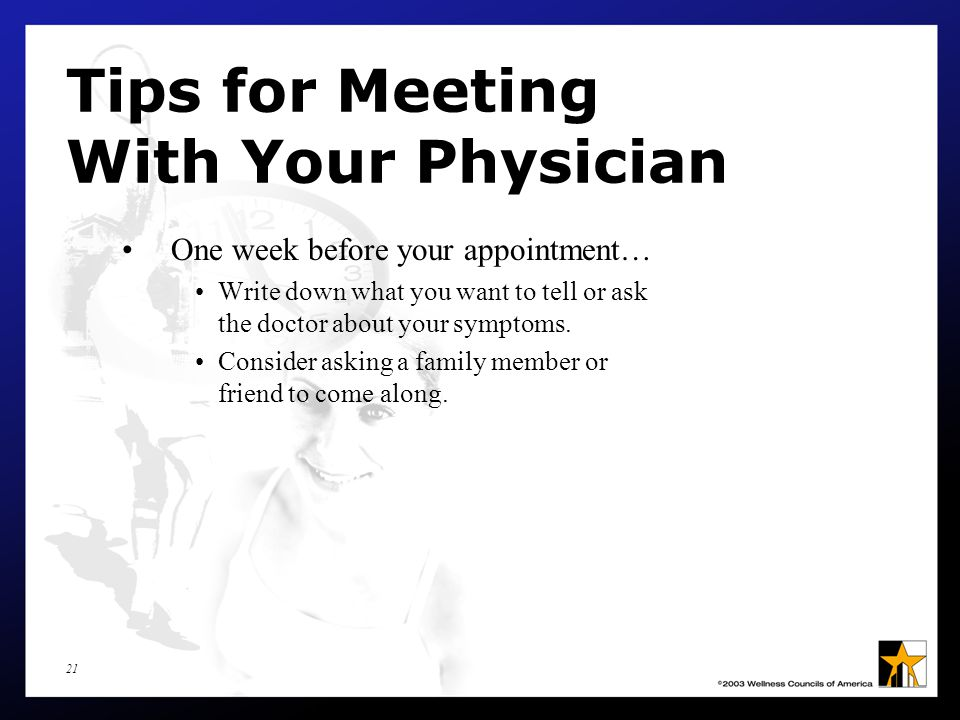 21 Tips for Meeting With Your Physician One week before your appointment… Write down what you want to tell or ask the doctor about your symptoms.