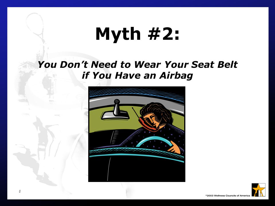 9 Myth Dispelled You DO need to wear your seat belt even if your car is equipped with an airbag.