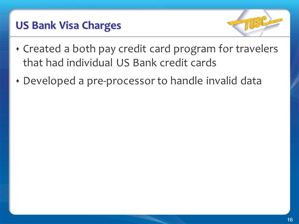 16 US Bank Visa Charges  Created a both pay credit card program for travelers that had individual US Bank credit cards  Developed a pre-processor to handle invalid data