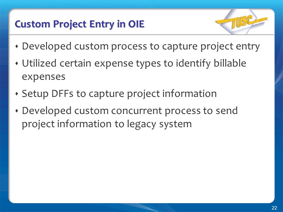 22 Custom Project Entry in OIE  Developed custom process to capture project entry  Utilized certain expense types to identify billable expenses  Setup DFFs to capture project information  Developed custom concurrent process to send project information to legacy system